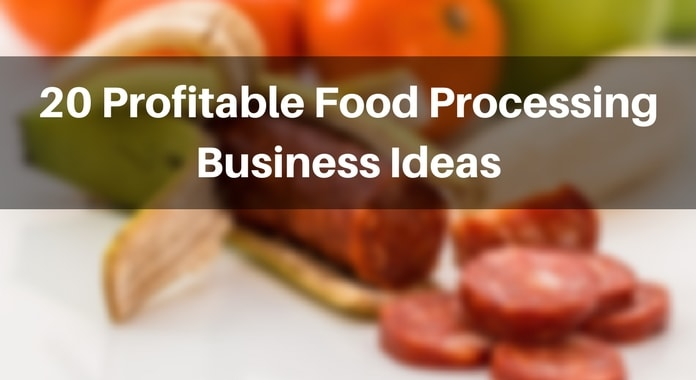 Here Is The List Of 20 Profitable Business Ideas And Opportunities In Food Processing Industry