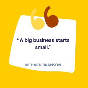 """""""A big business starts small."""" -Richard Branson"""