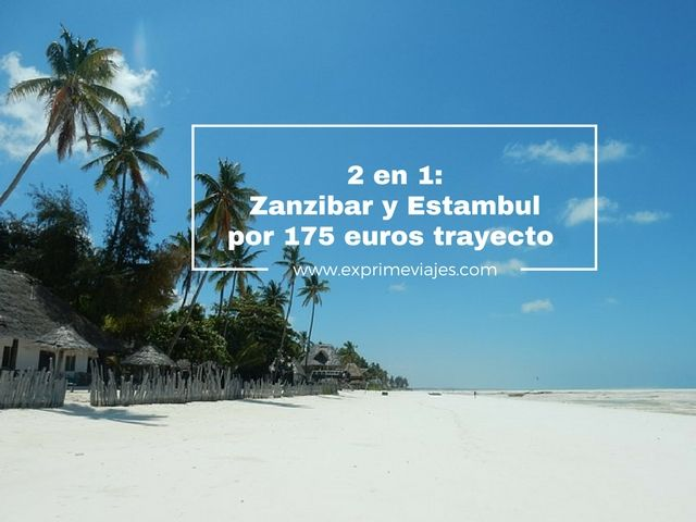 2 EN 1: VUELOS A ZANZIBAR Y ESTAMBUL POR 175EUROS TRAYECTO