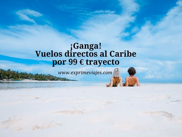 ¡GANGA! VUELOS DIRECTOS AL CARIBE POR 99EUROS TRAYECTO