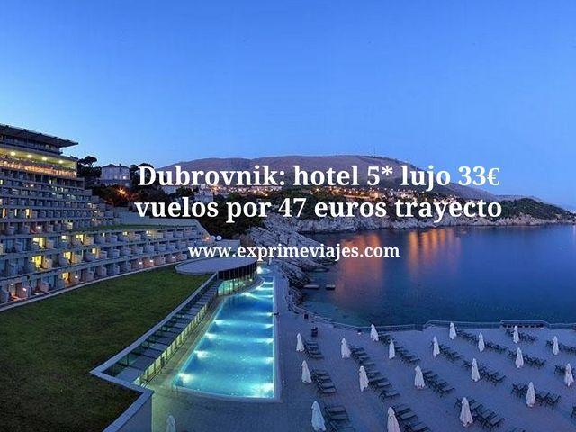 Dubrovnik hotel 5* lujo por 33 euros y vuelos por 47 euros trayecto