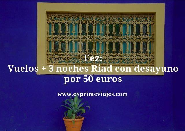 FEZ: VUELOS + 3 NOCHES RIAD CON DESAYUNO POR 50EUROS