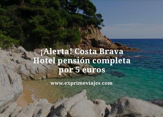 ¡ALERTA! COSTA BRAVA: HOTEL PENSIÓN COMPLETA POR 5EUROS