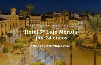 hotel 5 estrellas lujo Merida por 24 euros
