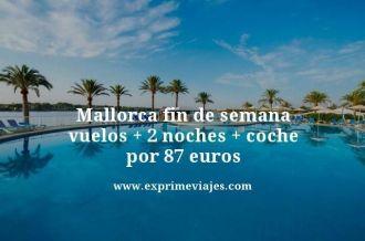 Mallorca fin de semana vuelos mas 2 noches mas coche por 87 euros