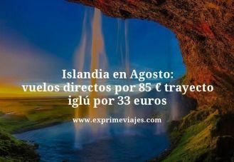 islandia en agosto vuelos directos por 85 euros trayecto iglús por 33 euros