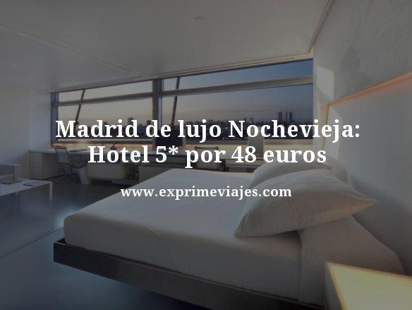 MADRID DE LUJO EN NOCHEVIEJA: HOTEL 5* POR 48EUROS