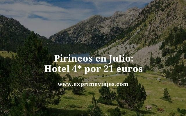 pirineos en julio hotel 4 estrellas por 21 euros