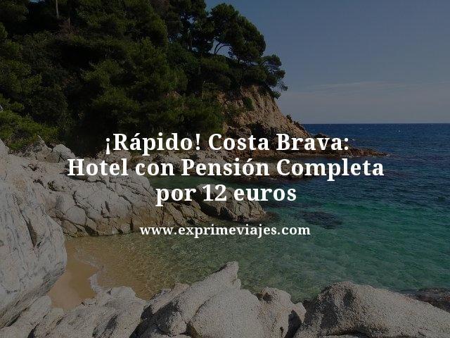 ¡RÁPIDO! COSTA BRAVA: HOTEL CON PENSIÓN COMPLETA POR 12EUROS