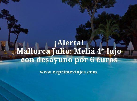¡DE LOCOS! MALLORCA JULIO: MELIÁ 4* LUJO CON DESAYUNO POR 6EUROS