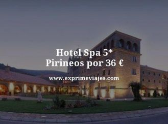 hotel spa 5 estrellas pirineos por 36 euros