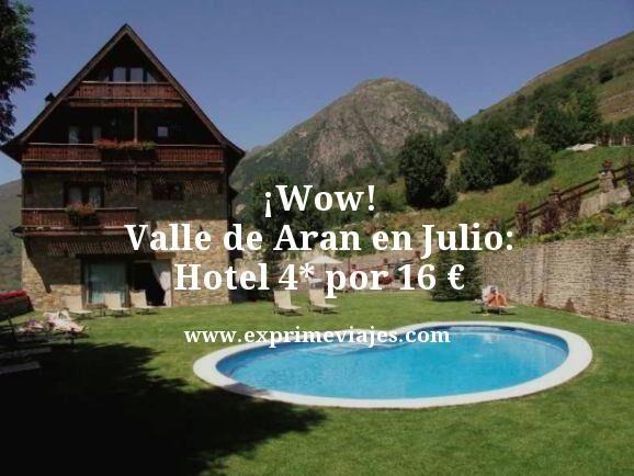 ¡WOW! VALLE DE ARÁN EN JULIO: HOTEL 4* POR 16EUROS