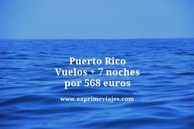 PUERTO RICO: VUELOS + 7 NOCHES PLAYA POR 568EUROS