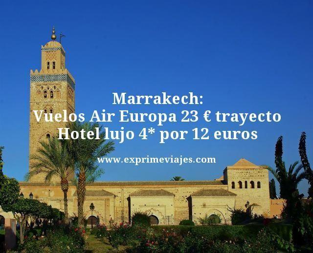 marrakech vuelos air Europa 23 euros trayecto hotel lujo 4 estrellas por 12 euros