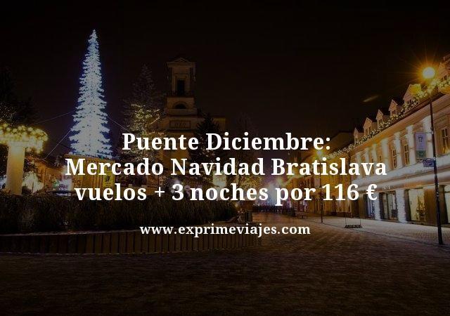 PUENTE DICIEMBRE MERCADO NAVIDAD BRATISLAVA: VUELOS + 3 NOCHES POR 116€