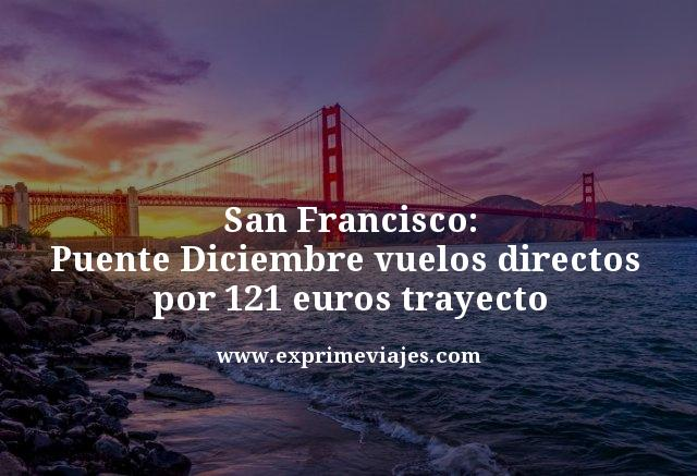SAN FRANCISCO PUENTE DICIEMBRE: VUELOS DIRECTOS POR 121EUROS TRAYECTO