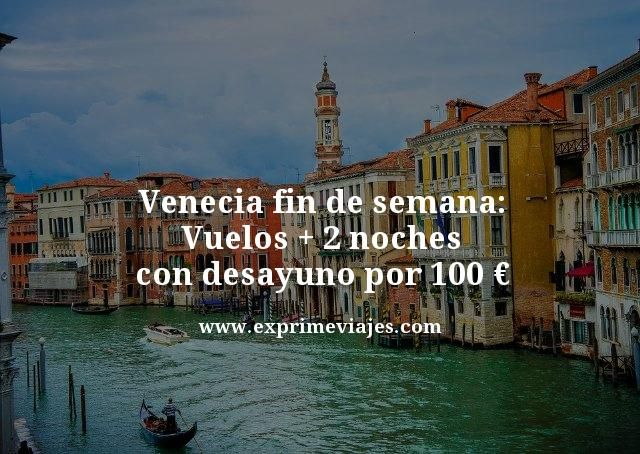 Venecia fin de semana vuelos mas 2 noches con desayuno por 100 euros