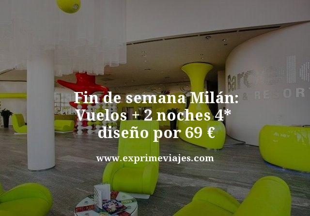 FIN DE SEMANA MILÁN: VUELOS + 2 NOCHES 4* DISEÑO POR 69EUROS