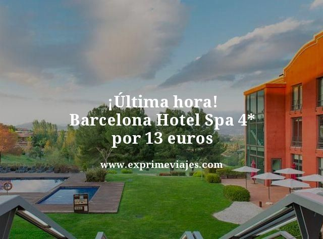 ultima hora barcelona hotel spa 4 estrellas por 13 euros
