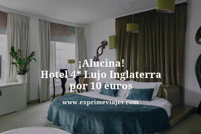 alucina hotel 4 estrellas lujo Inglaterra por 10 euros
