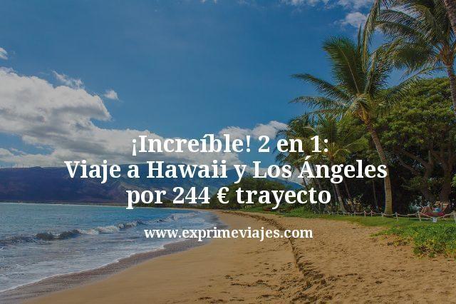 ¡Increíble! Hawaii y Los Ángeles en el mismo viaje por 244€ trayecto