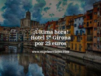 ultima hora hotel 5 estrellas girona por 25 euros