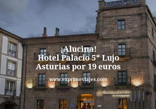 ¡Alucina! Hotel Palacio 5* Lujo Asturias por 19euros