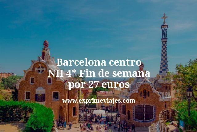 Barcelona centro NH 4 estrellas Fin de semana por 27 euros