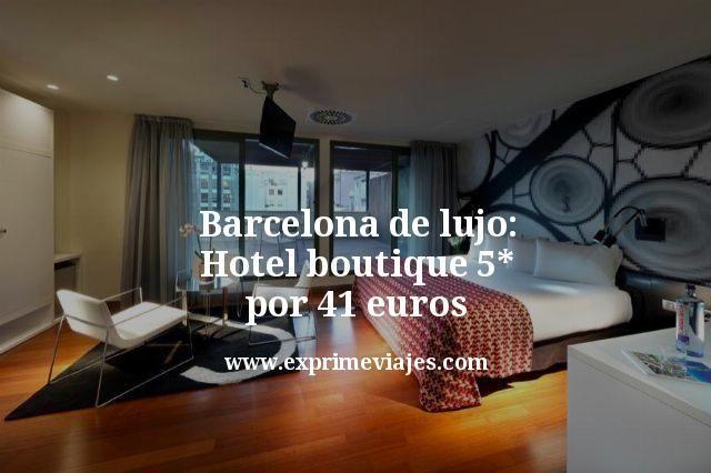 barcelona de lujo hotel boutique 5 estrellas por 41 euros