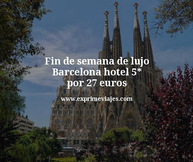 fin de semana de lujo hotel 5 estrellas barcelona por 27 euros