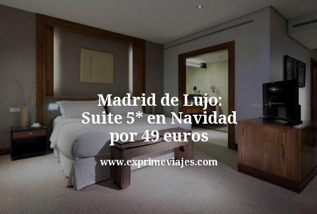 madrid de lujo suite 5 estrellas en navidad por 49 euros