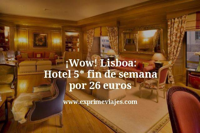 ¡Wow! Lisboa hotel 5* fin de semana por 26euros