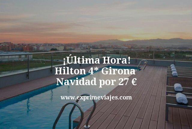 Última Hora Hilton 4 estrellas Girona Navidad por 27 euros