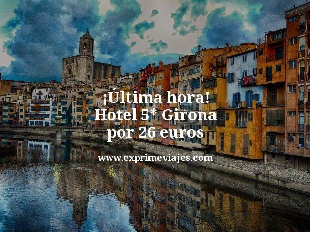 Última hora Hotel 5 estrellas Girona por 26 euros