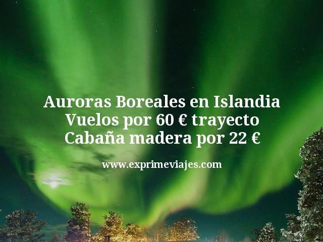 Auroras Boreales en Islandia Vuelos por 60 euros trayecto Cabaña madera por 22 euros