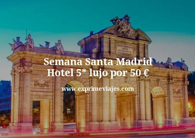 Semana Santa Madrid Hotel 5 estrellas lujo por 50 euros