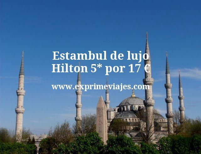 Estambul de lujo Hilton 5 estrellas por 17 euros