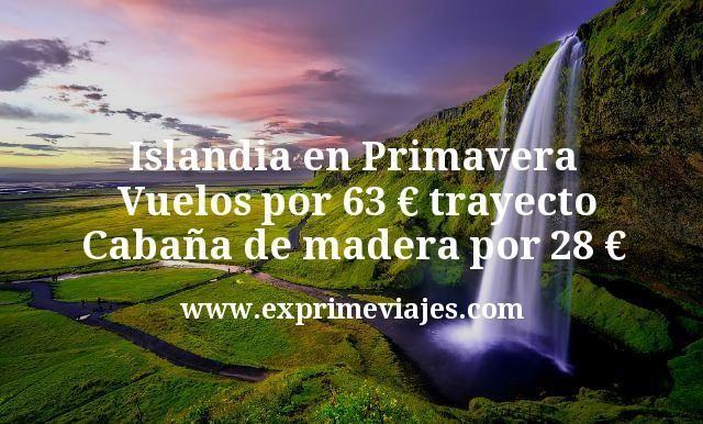 Islandia en Primavera Vuelos por 63 euros trayecto Cabaña de madera por 28 euros