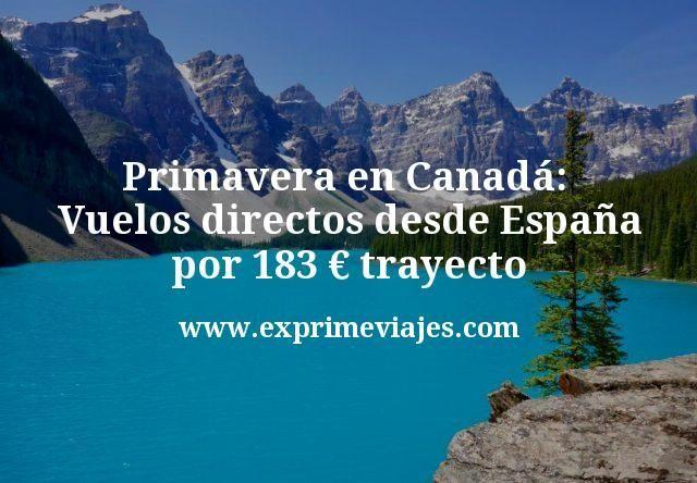 Primavera en Canada Vuelos directos desde España por 183 euros trayecto