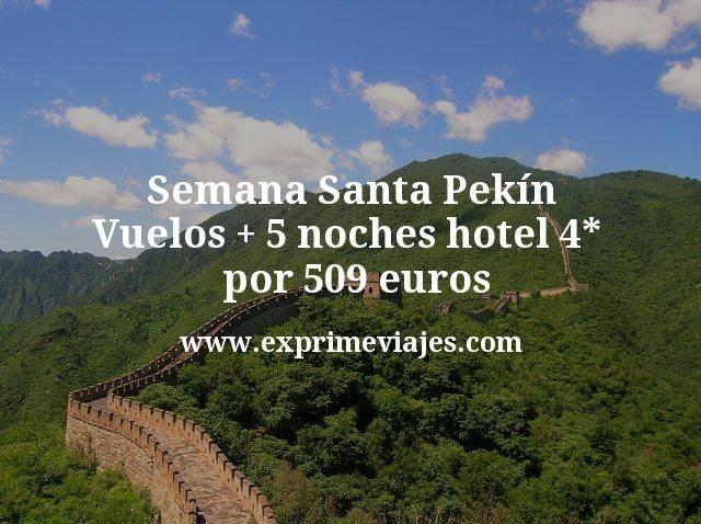 Semana Santa Pekín Vuelos mas 5 noches hotel 4 estrellas por 509 euros