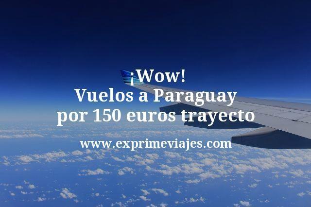 Wow Vuelos a Paraguay por 150 euros trayecto