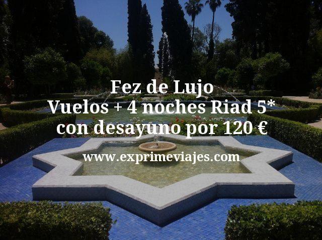 Fez de Lujo Vuelos mas 4 noches Riad 5 estrellas con desayuno por 120 euros