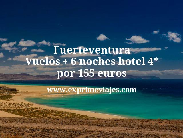 Fuerteventura Vuelos mas 6 noches hotel 4 estrellas por 155 euros
