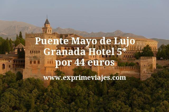 Puente Mayo de Lujo Granada Hotel 5 estrellas por 44 euros