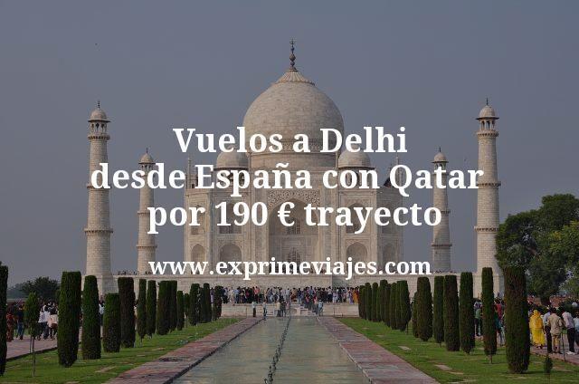 Vuelos a Delhi desde España con Qatar por 190 euros trayecto
