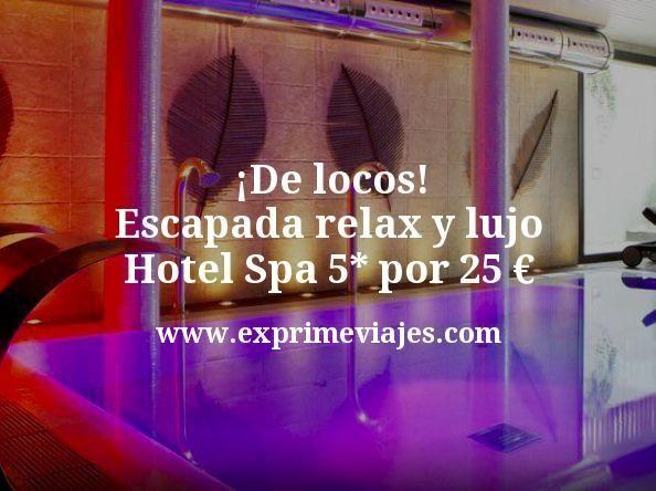 De locos Escapada relax y lujo Hotel Spa 5 estrellas por 25 euros