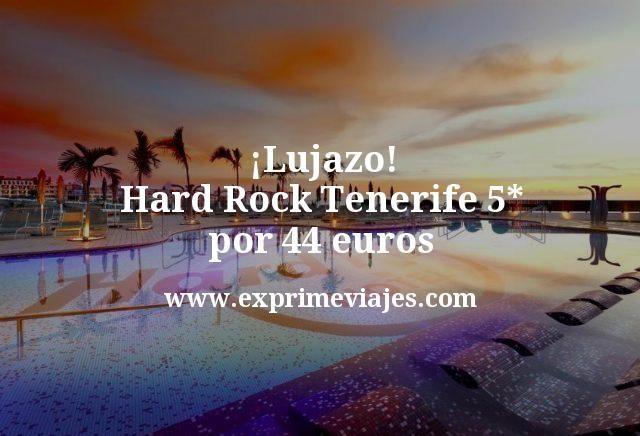 Lujazo Hard Rock Tenerife 5 estrellas por 44 euros