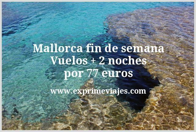 ¡Ofertón! Mallorca fin de semana: Vuelos + 2 noches por 77euros