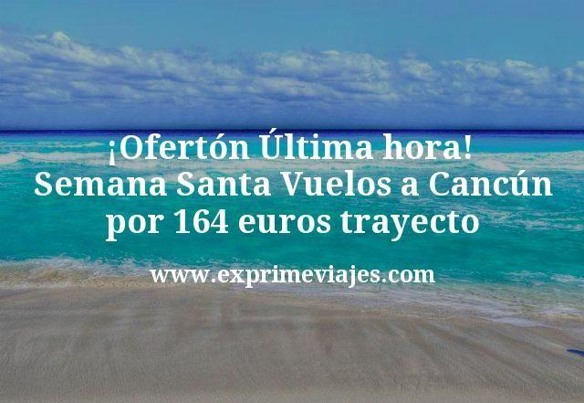 Oferton ultima hora Semana Santa Vuelos a Cancun por 164 euros trayecto