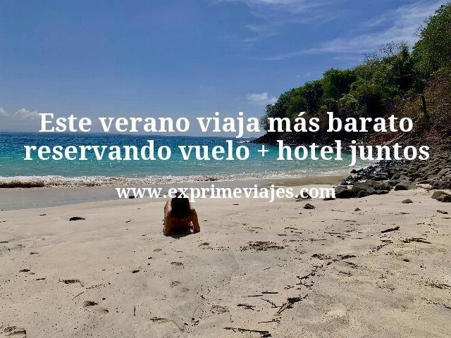 Este-verano-viaja-más-barato-reservando-vuelo--hotel-juntos